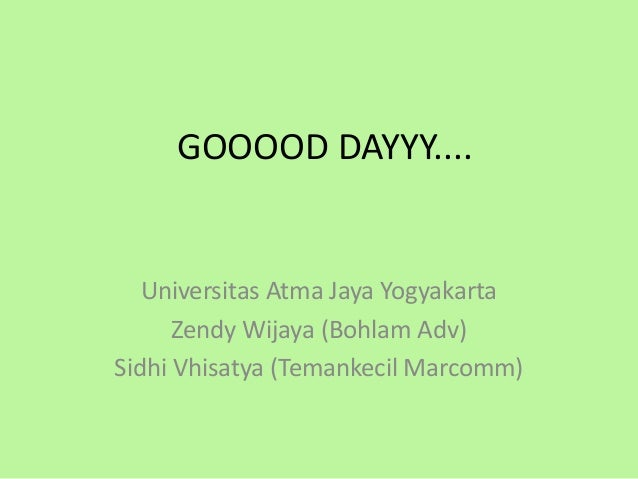 GOOOOD DAYYY....   Universitas Atma Jaya Yogyakarta      Zendy Wijaya (Bohlam Adv)Sidhi Vhisatya (Temankecil Marcomm)