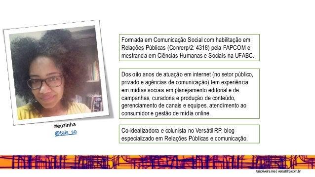 Formada em Comunicação Social com habilitação em Relações Públicas (Conrerp/2: 4318) pela FAPCOM e mestranda em Ciências H...