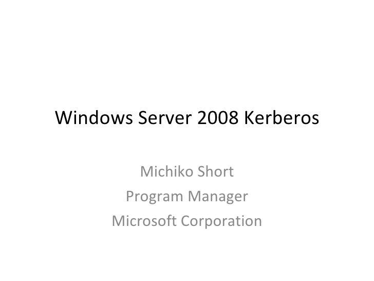 Windows Server 2008 Kerberos Michiko Short Program Manager Microsoft Corporation