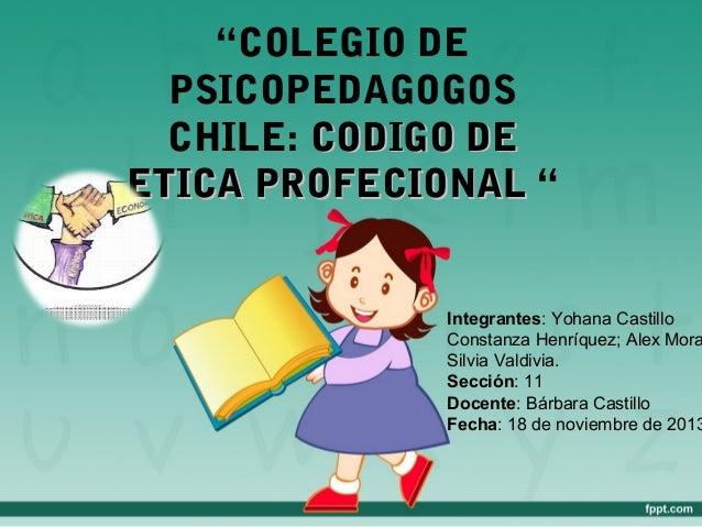"""COLEGIO DE PSICOPEDAGOGOS CHILE: CODIGO DE ETICA PROFECIONAL ""  Integrantes: Yohana Castillo Constanza Henríquez; Alex Mo..."