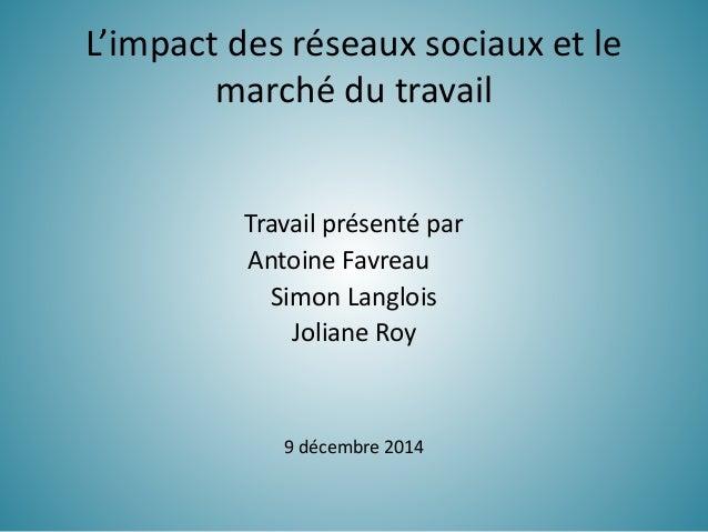 L'impact des réseaux sociaux et le marché du travail Travail présenté par Antoine Favreau Simon Langlois Joliane Roy 9 déc...
