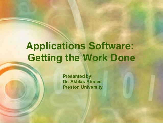 Applications Software: Getting the Work Done Presented by: Dr. Akhlas Ahmed Preston University