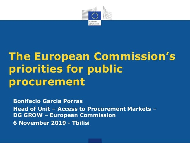 The European Commission's priorities for public procurement Bonifacio Garcia Porras Head of Unit – Access to Procurement M...