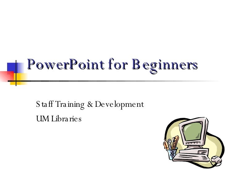 PowerPoint for Beginners Staff Training & Development UM Libraries