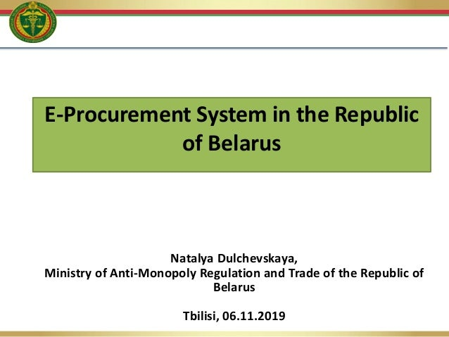 E-Procurement System in the Republic of Belarus Natalya Dulchevskaya, Ministry of Anti-Monopoly Regulation and Trade of th...
