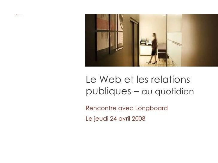 Le Web et les relations publiques –  au quotidien Rencontre avec Longboard Le jeudi 24 avril 2008