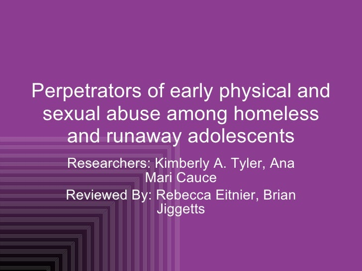 Perpetrators of early physical and sexual abuse among homeless and runaway adolescents Researchers: Kimberly A. Tyler, Ana...