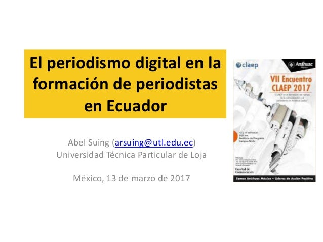 El periodismo digital en la formación de periodistas en Ecuador Abel Suing (arsuing@utl.edu.ec) Universidad Técnica Partic...