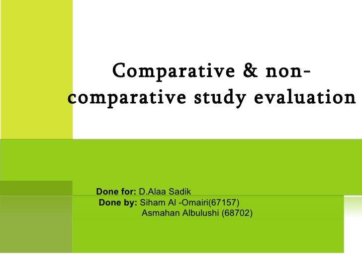 Comparative & non-comparative study evaluation Done for:  D.Alaa Sadik Done by:   Siham Al -Omairi(67157) Asmahan Albulush...