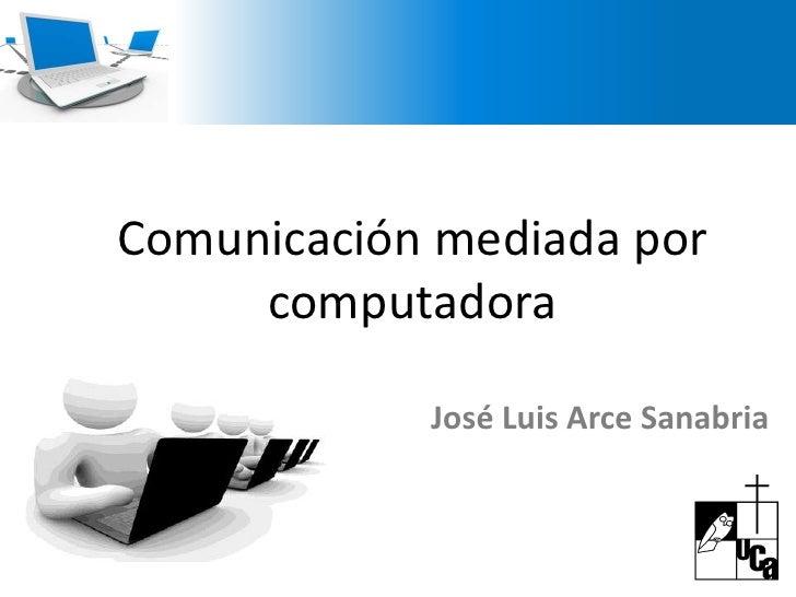 Comunicación mediada por computadora <br />José Luis Arce Sanabria<br />