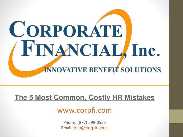 The 5 Most Common, Costly HR Mistakes www.corpfi.com Phone: (877) 598-0555 Email: info@corpfi.com