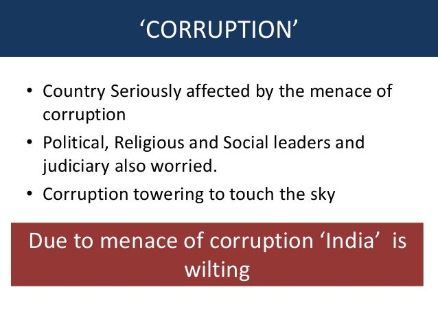 corruption a menace in the society Corruption is not a new phenomenon in india it has been prevalent in society since ancient times history reveals that it was present even in the mauryan period.
