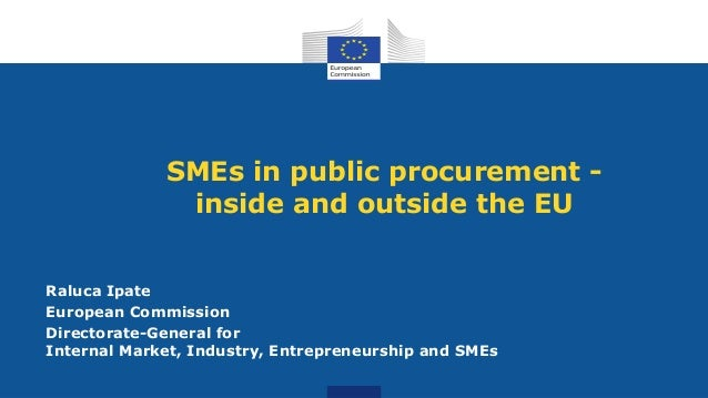 SMEs in public procurement - inside and outside the EU Raluca Ipate European Commission Directorate-General for Internal M...