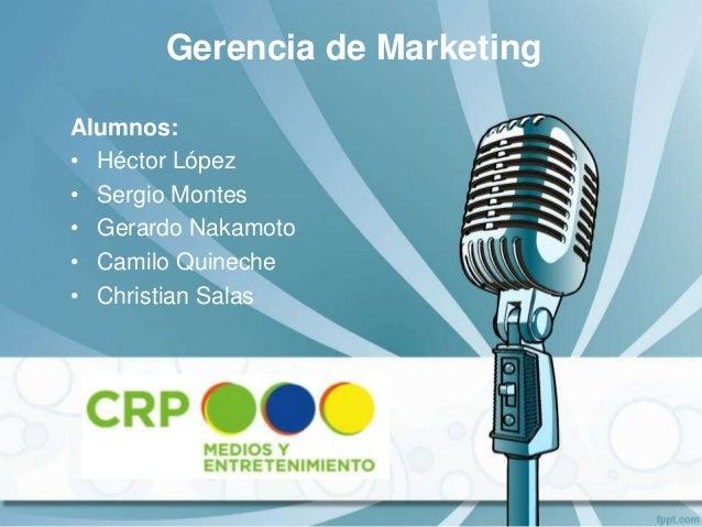 Alumnos: • Héctor López • Sergio Montes • Gerardo Nakamoto • Camilo Quineche • Christian Salas Gerencia de Marketing