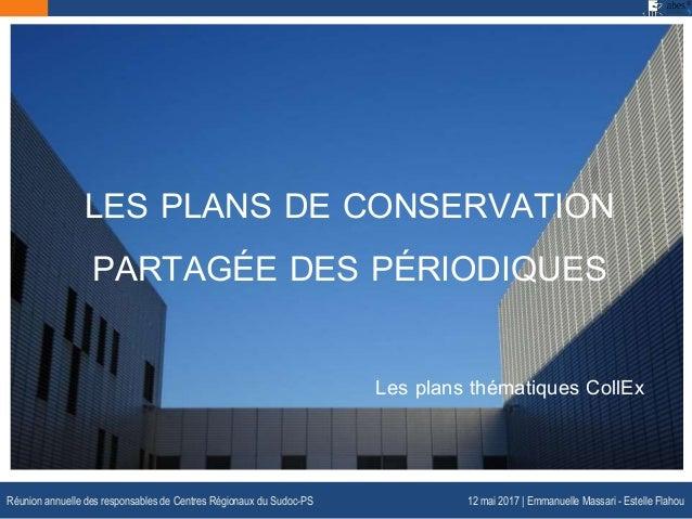 LES PLANS DE CONSERVATION PARTAGÉE DES PÉRIODIQUES Les plans thématiques CollEx Réunion annuelle des responsables de Centr...
