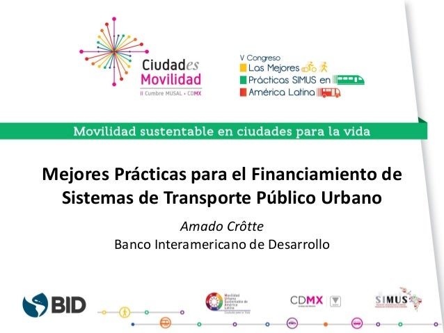 Mejores Prácticas para el Financiamiento de Sistemas de Transporte Público Urbano Amado Crôtte Banco Interamericano de Des...
