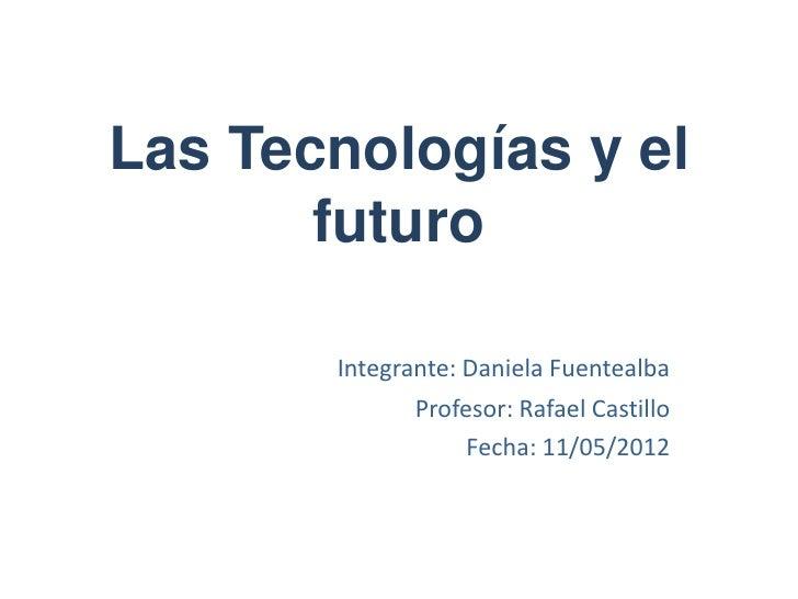 Las Tecnologías y el       futuro       Integrante: Daniela Fuentealba              Profesor: Rafael Castillo             ...