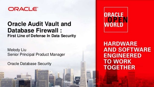 Oracle Audit Vault and Database Firewall : First Line of Defense In Data Security Melody Liu Senior Principal Product Mana...