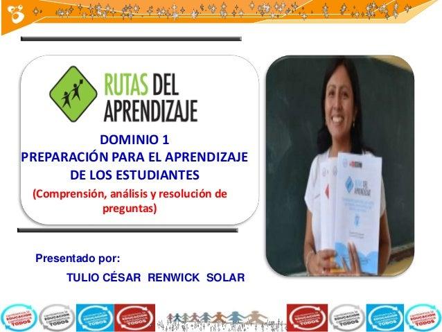 Presentado por: TULIO CÉSAR RENWICK SOLAR (Comprensión, análisis y resolución de preguntas) DOMINIO 1 PREPARACIÓN PARA EL ...