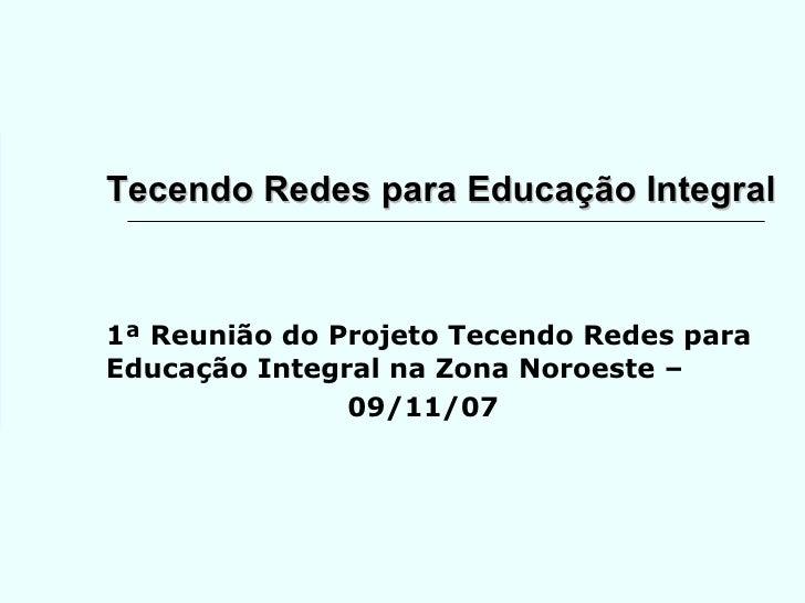 Tecendo Redes para Educação Integral 1ª Reunião do Projeto Tecendo Redes para Educação Integral na Zona Noroeste –  09/11/07