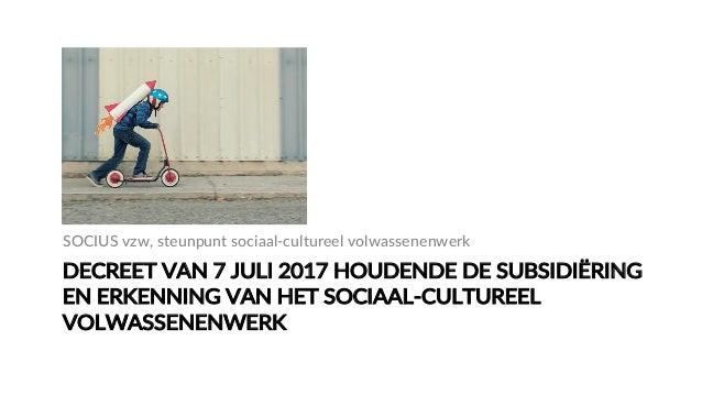 DECREET VAN 7 JULI 2017 HOUDENDE DE SUBSIDIËRING  EN ERKENNING VAN HET SOCIAAL-‐CULTUREEL  VOLWASSENENWERK S...