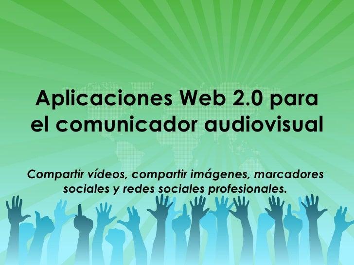 Aplicaciones Web 2.0 para el comunicador audiovisual Compartir vídeos, compartir imágenes, marcadores sociales y redes soc...
