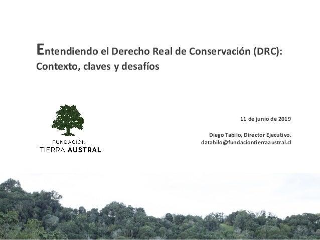 Diego Tabilo, Director Ejecutivo. databilo@fundaciontierraaustral.cl Entendiendo el Derecho Real de Conservación (DRC): Co...