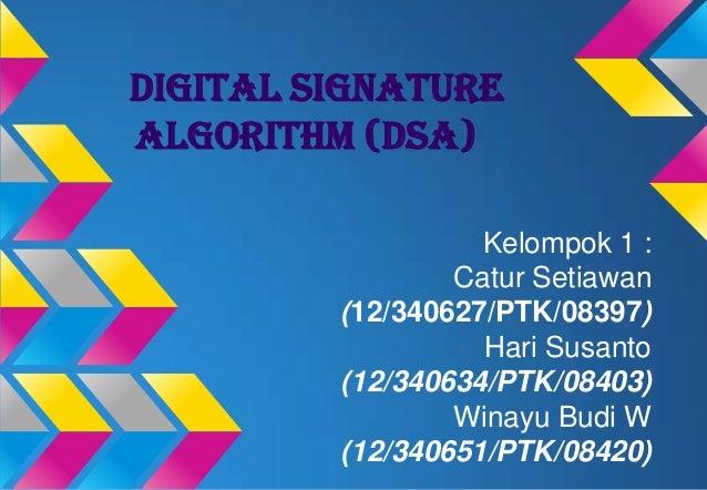 DIGITAL SIGNATURE ALGORITHM (DSA) Kelompok 1 : Catur Setiawan (12/340627/PTK/08397) Hari Susanto (12/340634/PTK/08403) Win...