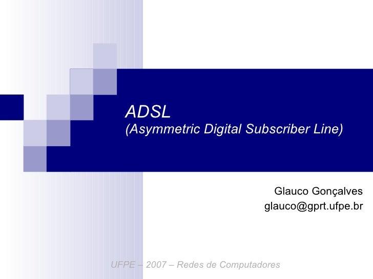 ADSL  (Asymmetric Digital Subscriber Line) Glauco Gonçalves [email_address] UFPE – 2007 – Redes de Computadores
