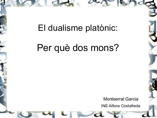 El dualisme platònic: Per què dos mons? Montserrat Garcia INS Alfons Costafreda