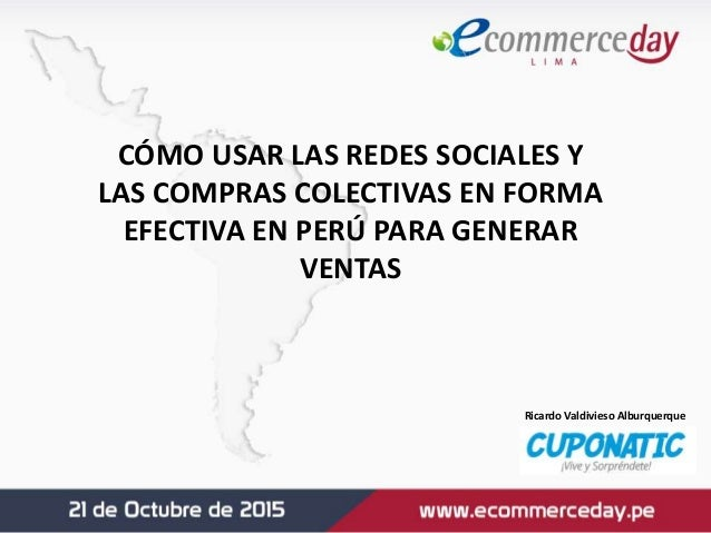 CÓMO USAR LAS REDES SOCIALES Y LAS COMPRAS COLECTIVAS EN FORMA EFECTIVA EN PERÚ PARA GENERAR VENTAS Ricardo Valdivieso Alb...