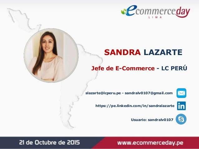 SANDRA LAZARTE Jefe de E-Commerce - LC PERÚ slazarte@lcperu.pe - sandralv0107@gmail.com https://pe.linkedin.com/in/sandral...