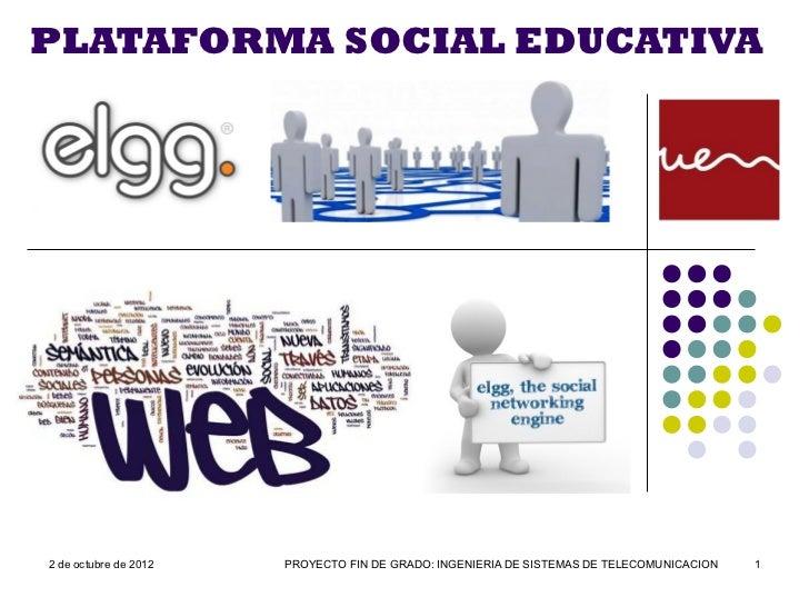 PLATAFORMA SOCIAL EDUCATIVA2 de octubre de 2012   PROYECTO FIN DE GRADO: INGENIERIA DE SISTEMAS DE TELECOMUNICACION   1