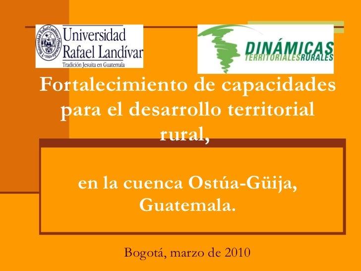 Fortalecimiento de capacidades para el desarrollo territorial rural,  en la cuenca Ostúa-Güija, Guatemala. Bogotá, marzo d...