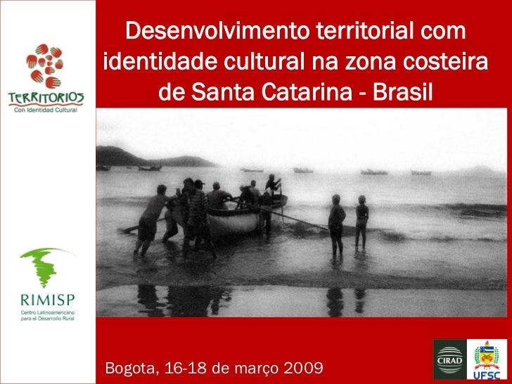 Desenvolvimento territorial com identidade cultural na zona costeira      de Santa Catarina - Brasil     Bogota, 16-18 de ...