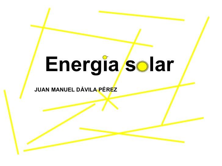 Energía solar JUAN MANUEL DÁVILA PÉREZ