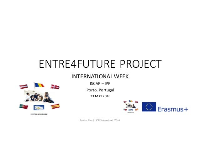 ENTRE4FUTURE	PROJECT INTERNATIONAL	WEEK	 ISCAP	– IPP Porto,	Portugal 23.MAY.2016 Paulino	 Silva	|	ISCAP	International	 Week