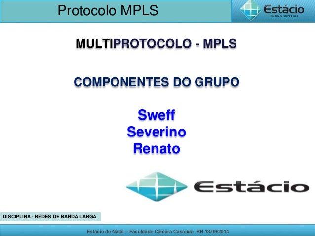 Protocolo MPLS  MULTIPROTOCOLO - MPLS  COMPONENTES DO GRUPO  Sweff  Severino  Renato  DISCIPLINA - REDES DE BANDA LARGA  E...
