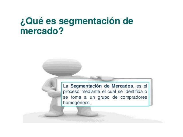 ¿Qué es segmentación de  mercado?  La Segmentación de Mercados, es el  proceso mediante el cual se identifica o  se toma a...
