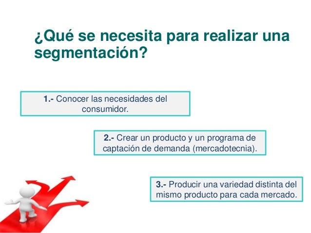 ¿Qué se necesita para realizar una  segmentación?  1.- Conocer las necesidades del  consumidor.  2.- Crear un producto y u...