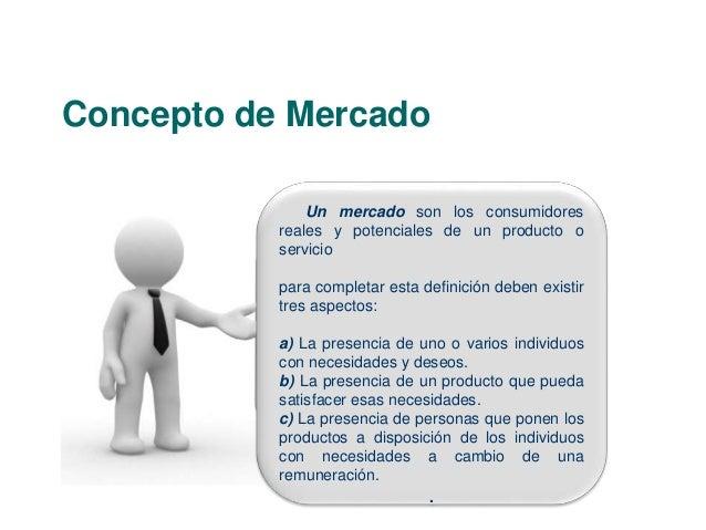 Concepto de Mercado  Un mercado son los consumidores  reales y potenciales de un producto o  servicio  para completar esta...