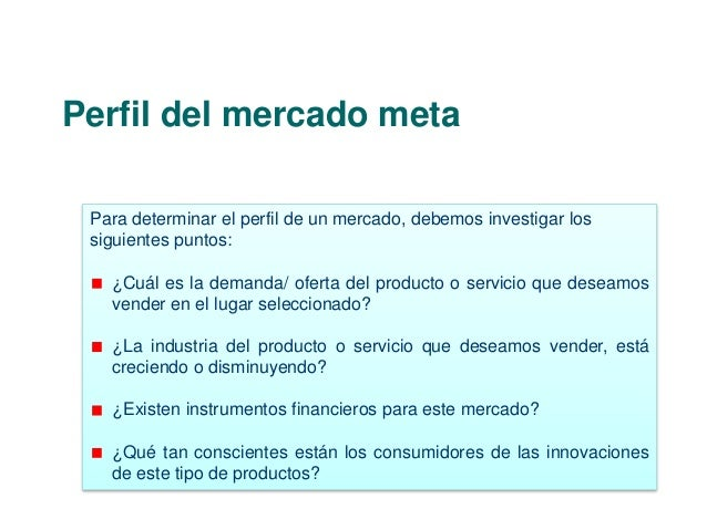 Perfil del mercado meta  Para determinar el perfil de un mercado, debemos investigar los  siguientes puntos:  ¿Cuál es la ...
