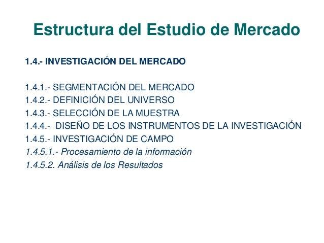 Estructura del Estudio de Mercado  1.4.- INVESTIGACIÓN DEL MERCADO  1.4.1.- SEGMENTACIÓN DEL MERCADO  1.4.2.- DEFINICIÓN D...