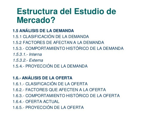 Estructura del Estudio de  Mercado?  1.5 ANÁLISIS DE LA DEMANDA  1.5.1 CLASIFICACIÓN DE LA DEMANDA  1.5.2 FACTORES DE AFEC...