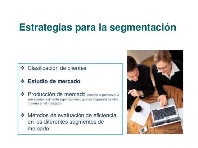 Estrategias para la segmentación   Clasificación de clientes   Estudio de mercado   Producción de mercado (vender a pre...