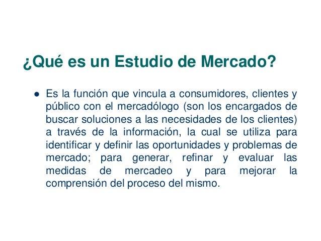 ¿Qué es un Estudio de Mercado?   Es la función que vincula a consumidores, clientes y  público con el mercadólogo (son lo...