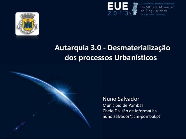 Autarquia 3.0 - Desmaterializaçãodos processos UrbanísticosNuno SalvadorMunicípio de PombalChefe Divisão de Informáticanun...