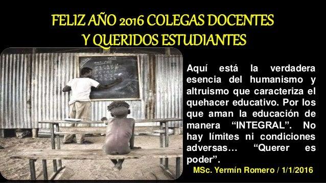 FELIZ AÑO 2016 COLEGAS DOCENTES Y QUERIDOS ESTUDIANTES Aquí está la verdadera esencia del humanismo y altruismo que caract...