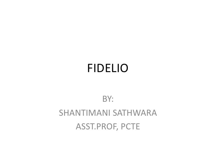 FIDELIO<br />BY:<br />SHANTIMANI SATHWARA<br />ASST.PROF, PCTE<br />