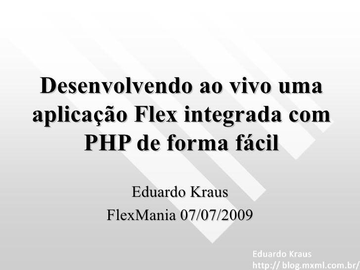 Desenvolvendo ao vivo uma aplicação Flex integrada com PHP de forma fácil Eduardo Kraus FlexMania 07/07/2009